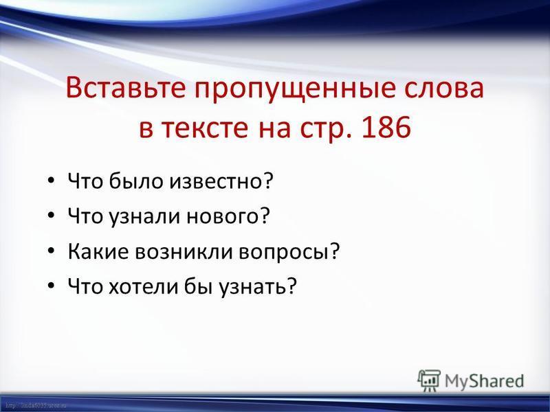 http://linda6035.ucoz.ru/ Вставьте пропущенные слова в тексте на стр. 186 Что было известно? Что узнали нового? Какие возникли вопросы? Что хотели бы узнать?