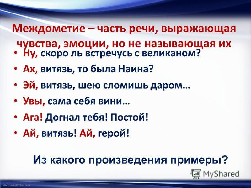 http://linda6035.ucoz.ru/ Междометие – часть речи, выражающая чувства, эмоции, но не называющая их Ну, скоро ль встречусь с великаном? Ах, витязь, то была Наина? Эй, витязь, шею сломишь даром… Увы, сама себя вини… Ага! Догнал тебя! Постой! Ай, витязь