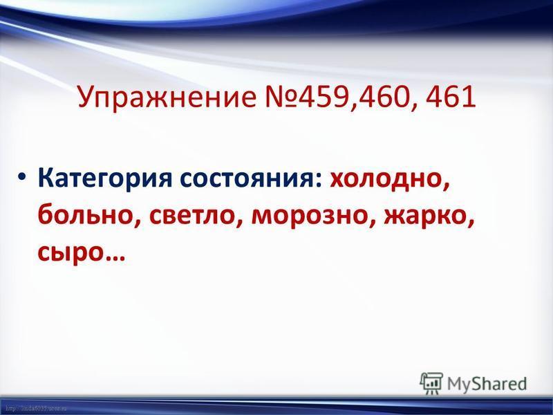http://linda6035.ucoz.ru/ Упражнение 459,460, 461 Категория состояния: холодно, больно, светло, морозно, жарко, сыро…
