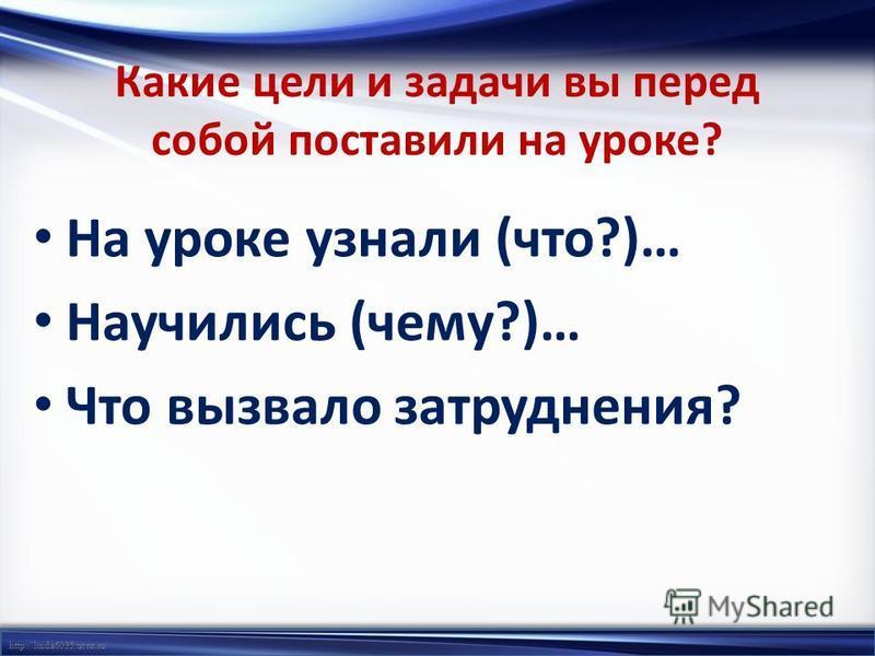 http://linda6035.ucoz.ru/ Какие цели и задачи вы перед собой поставили на уроке? На уроке узнали (что?)… Научились (чему?)… Что вызвало затруднения?