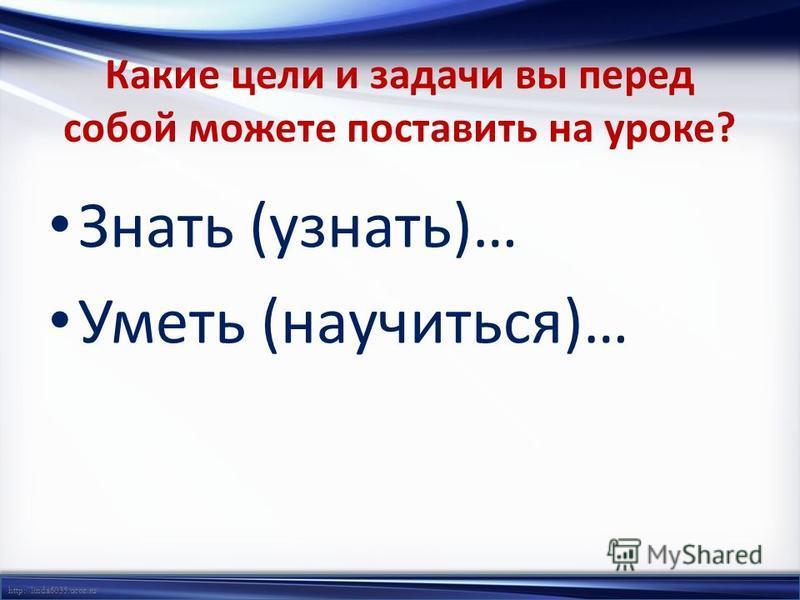 http://linda6035.ucoz.ru/ Какие цели и задачи вы перед собой можете поставить на уроке? Знать (узнать)… Уметь (научиться)…