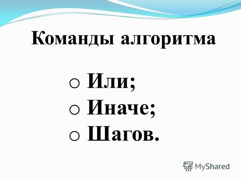 Команды алгоритма o Или; o Иначе; o Шагов.