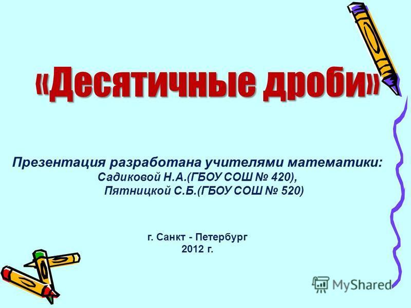 «Десятичные дроби» Презентация разработана учителями математики: Садиковой Н.А.(ГБОУ СОШ 420), Пятницкой С.Б.(ГБОУ СОШ 520) г. Санкт - Петербург 2012 г.