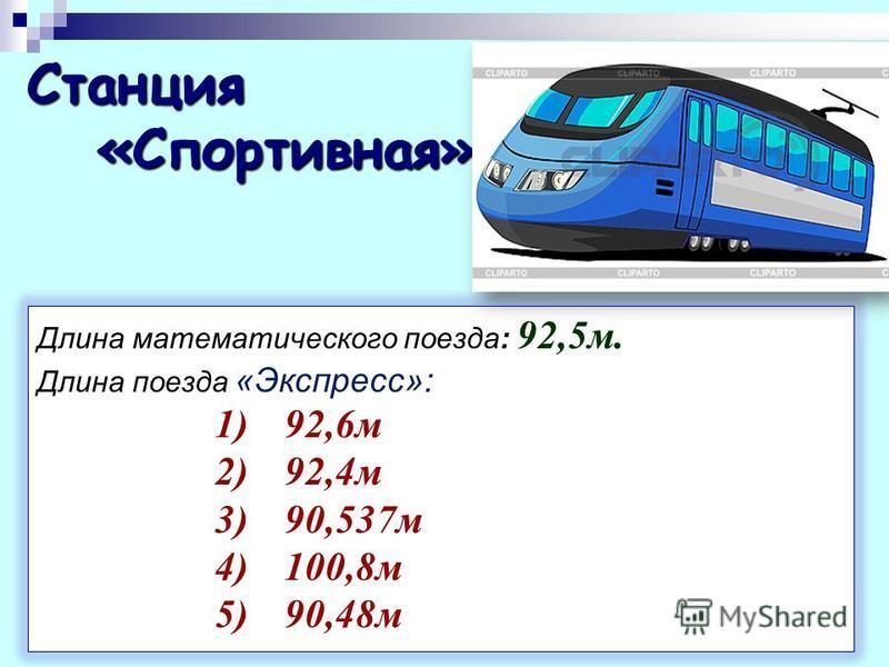 Станция «Спортивная» «Спортивная» Длина математического поезда : 92,5 м. Длина поезда «Экспресс»: 1) 92,6 м 2) 92,4 м 3) 90,537 м 4) 100,8 м 5) 90,48 м