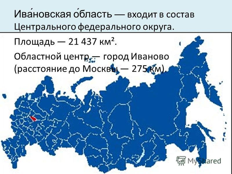 Ива́невская о́область входит в состав Центрального федерального округа. Площадь 21 437 км². Областной центр город Иваново (расстояние до Москвы 275 км).