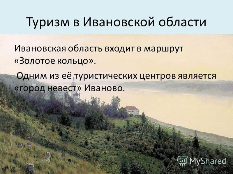 Туризм в Ивановской области Иваневская ообласть входит в маршрут «Золотое кольцо». Одним из её туристических центров является «город невест» Иваново.