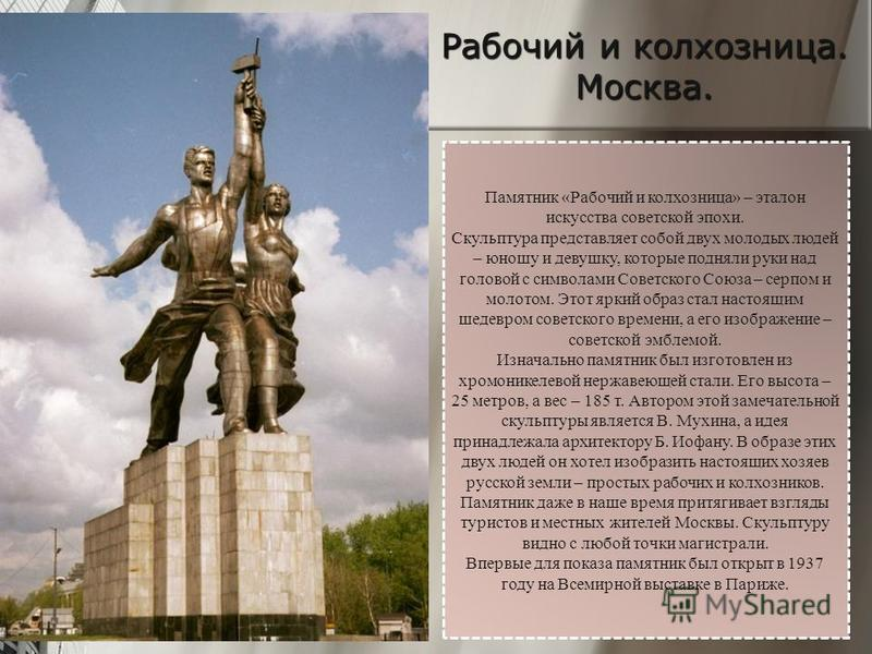 Памятник «Рабочий и колхозница» – эталон искусства советской эпохи. Скульптура представляет собой двух молодых людей – юношу и девушку, которые подняли руки над головой с символами Советского Союза – серпом и молотом. Этот яркий образ стал настоящим