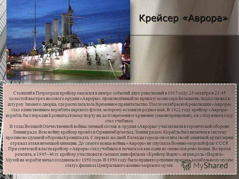 Крейсер «Аврора» Стоящий в Петрограде крейсер оказался в центре событий двух революций в 1917 году. 25 октября в 21:45 холостой выстрел носового орудия «Авроры», произведённый по приказу комиссара Белышева, подал сигнал к штурму Зимнего дворца, где р