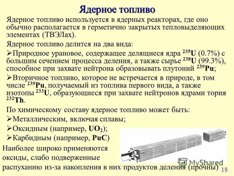18 Ядерное топливо Ядерное топливо используется в ядерных реакторах, где оно обычно располагается в герметично закрытых тепловыделяющих элементах (ТВЭЛах). Ядерное топливо делится на два вида: Природное урановое, содержащее делящиеся ядра 235 U (0.7%