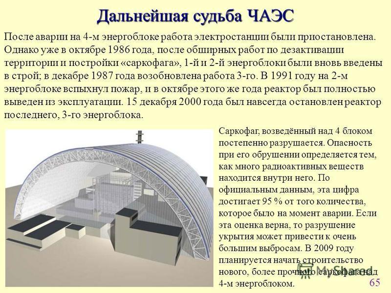 65 Дальнейшая судьба ЧАЭС После аварии на 4-м энергоблоке работа электростанции были приостановлена. Однако уже в октябре 1986 года, после обширных работ по дезактивации территории и постройки «саркофага», 1-й и 2-й энергоблоки были вновь введены в с
