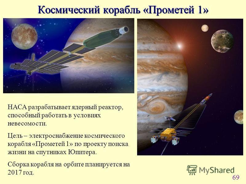 69 Космический корабль «Прометей 1» НАСА разрабатывает ядерный реактор, способный работать в условиях невесомости. Цель – электроснабжение космического корабля «Прометей 1» по проекту поиска жизни на спутниках Юпитера. Сборка корабля на орбите планир