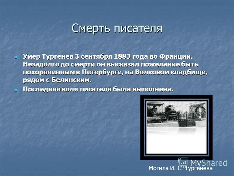 Смерть писателя Умер Тургенев 3 сентября 1883 года во Франции. Незадолго до смерти он высказал пожелание быть похороненным в Петербурге, на Волковом кладбище, рядом с Белинским. Умер Тургенев 3 сентября 1883 года во Франции. Незадолго до смерти он вы