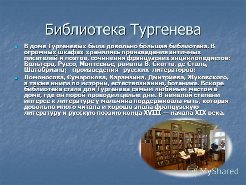 Библиотека Тургенева В доме Тургеневых была довольно большая библиотека. В огромных шкафах хранились произведения античных писателей и поэтов, сочинения французских энциклопедистов: Вольтера, Руссо, Монтескье, романы В. Скотта, де Сталь, Шатобриана;