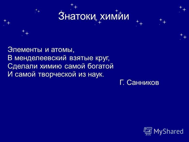 Знатоки химии Элементы и атомы, В менделеевский взятые круг, Сделали химию самой богатой И самой творческой из наук. Г. Санников