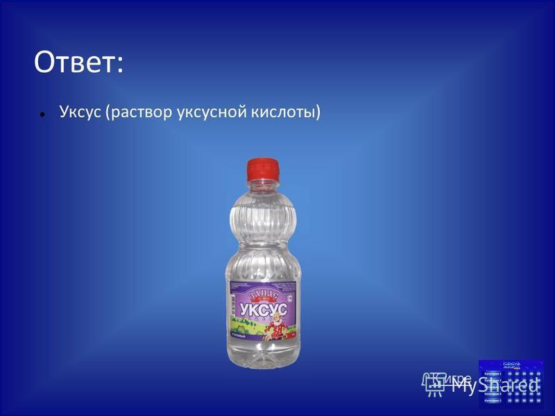 Ответ: Уксус (раствор уксусной кислоты) К игре
