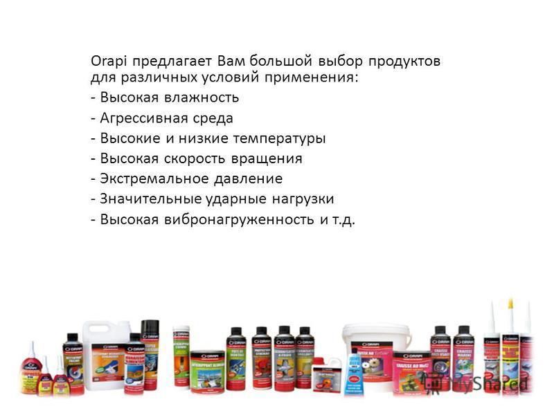 Orapi предлагает Вам большой выбор продуктов для различных условий применения: - Высокая влажность - Агрессивная среда - Высокие и низкие температуры - Высокая скорость вращения - Экстремальное давление - Значительные ударные нагрузки - Высокая вибро