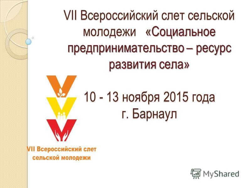 VII Всероссийский слет сельской молодежи «Социальное предпринимательство – ресурс развития села» 10 - 13 ноября 2015 года г. Барнаул