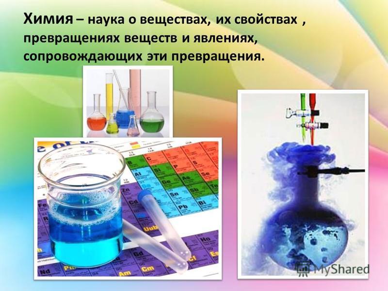 Химия – наука о веществах, их свойствах, превращениях веществ и явлениях, сопровождающих эти превращения.