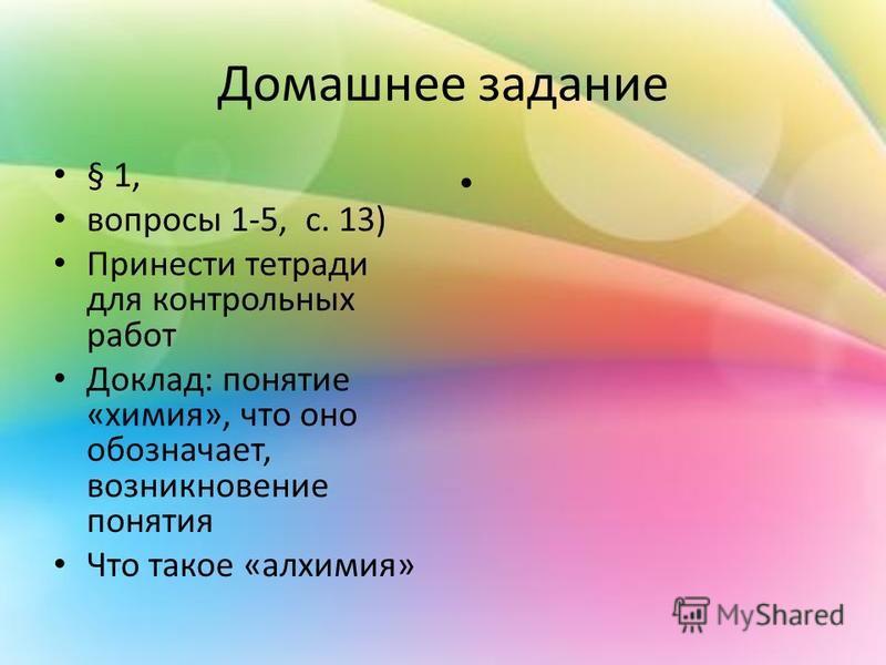 Домашнее задание § 1, вопросы 1-5, с. 13) Принести тетради для контрольных работ Доклад: понятие «химия», что оно обозначает, возникновение понятия Что такое «алхимия»