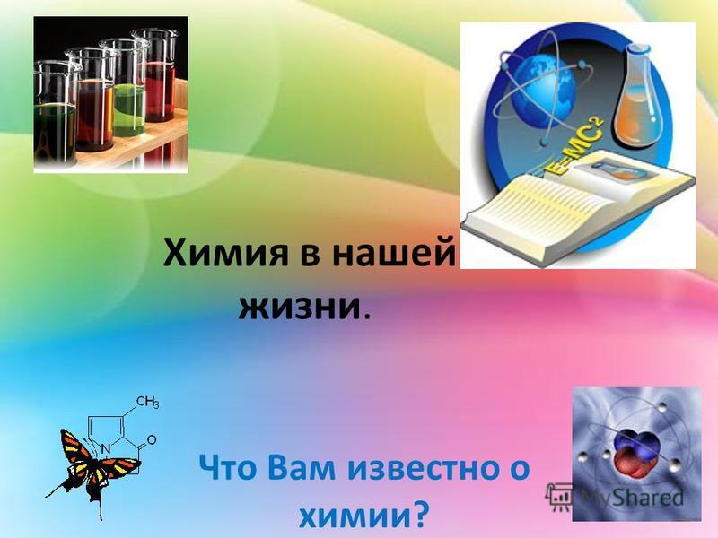 Химия в нашей жизни. Что Вам известно о химии?