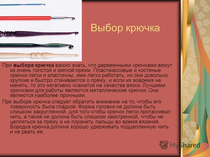 Выбор крючка При выборе крючка важно знать, что деревянными крючками вяжут из очень толстой и мягкой пряжи. Пластмассовые и костяные крючки легки и эластичны, ими легко работать, но они довольно хрупкие и быстро стачиваются о пряжу, и если их вовремя