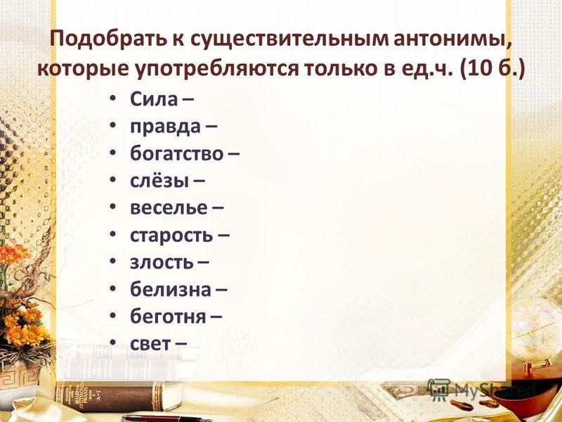 Подобрать к существительным антонимы, которые употребляются только в ед.ч. (10 б.) Сила – правда – богатство – слёзы – веселье – старость – злость – белизна – беготня – свет –