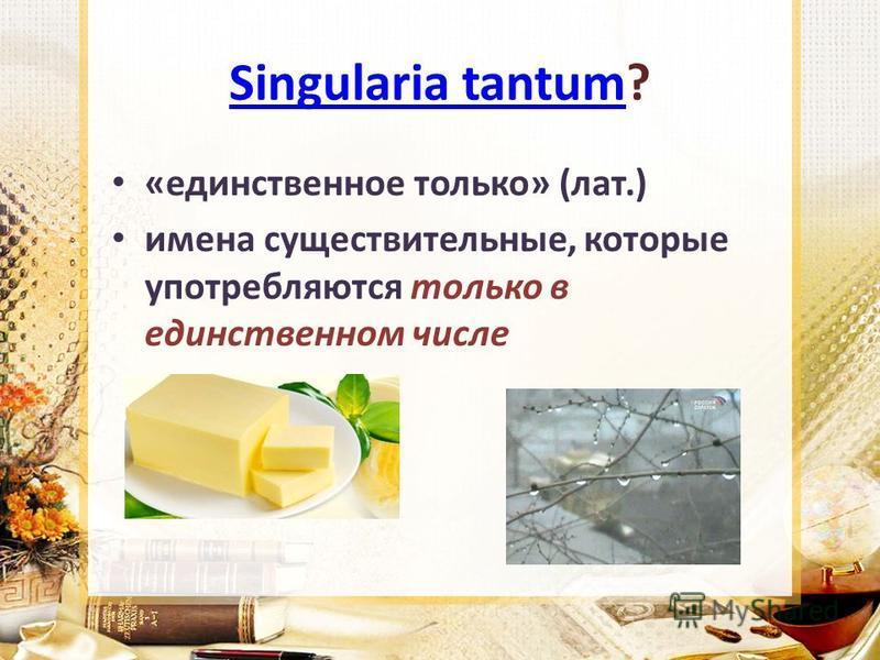 Singularia tantumSingularia tantum? «единственное только» (лат.) имена существительные, которые употребляются только в единственном числе