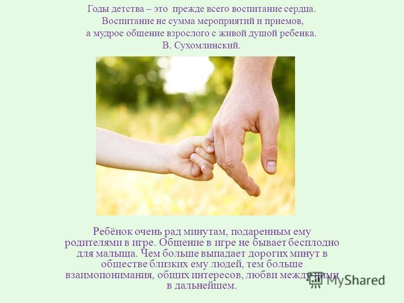 Годы детства – это прежде всего воспитание сердца. Воспитание не сумма мероприятий и приемов, а мудрое общение взрослого с живой душой ребенка. В. Сухомлинский. Ребёнок очень рад минутам, подаренным ему родителями в игре. Общение в игре не бывает бес