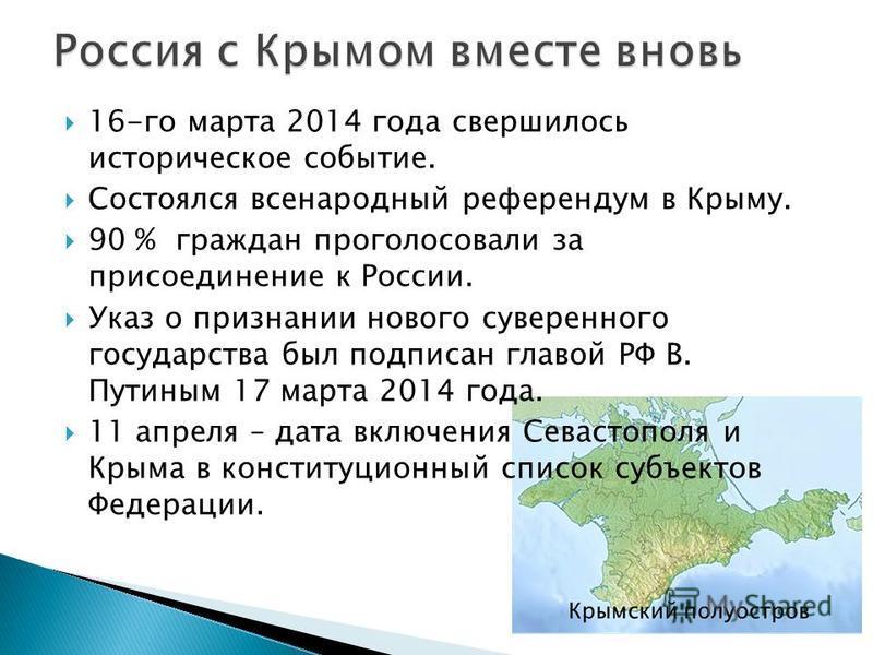 16-го марта 2014 года свершилось историческое событие. Состоялся всенародный референдум в Крыму. 90 % граждан проголосовали за присоединение к России. Указ о признании нового суверенного государства был подписан главой РФ В. Путиным 17 марта 2014 год