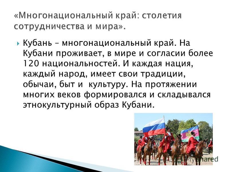 Кубань – многонациональный край. На Кубани проживает, в мире и согласии более 120 национальностей. И каждая нация, каждый народ, имеет свои традиции, обычаи, быт и культуру. На протяжении многих веков формировался и складывался этнокультурный образ К