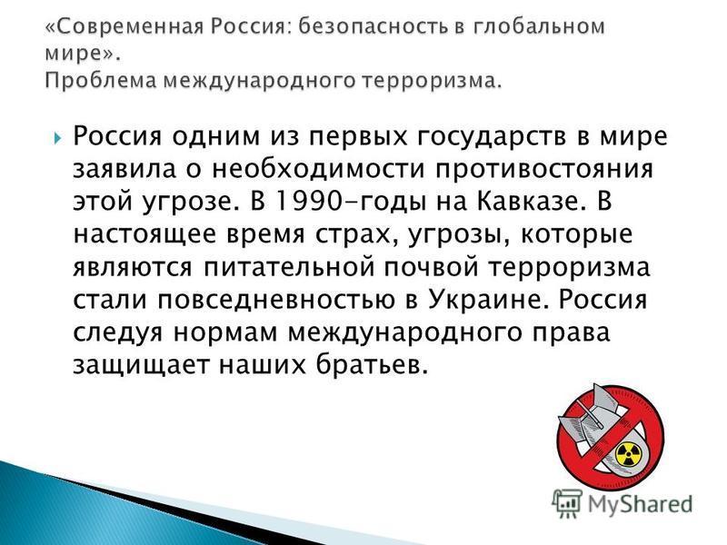 Россия одним из первых государств в мире заявила о необходимости противостояния этой угрозе. В 1990-годы на Кавказе. В настоящее время страх, угрозы, которые являются питательной почвой терроризма стали повседневностью в Украине. Россия следуя нормам