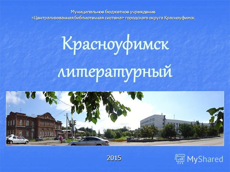 Красноуфимск литературный 2015 Муниципальное бюджетное учреждение «Централизованная библиотечная система» городского округа Красноуфимск