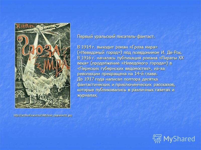 http://archivsf.narod.ru/1885/ivan_ryapasov/01. jpg Первый уральский писатель-фантаст. В 1914 г. выходит роман «Гроза мира» («Неведомый город») под псевдонимом И. Де-Рок. В 1916 г. началась публикация романа «Пираты XX века» (продолжение «Неведомого