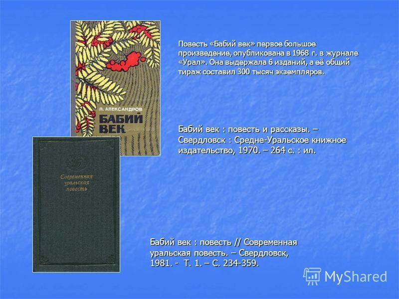 Повесть «Бабий век» первое большое произведение, опубликована в 1968 г. в журнале «Урал». Она выдержала 6 изданий, а её общий тираж составил 300 тысяч экземпляров. Бабий век : повесть и рассказы. – Свердловск : Средне-Уральское книжное издательство,