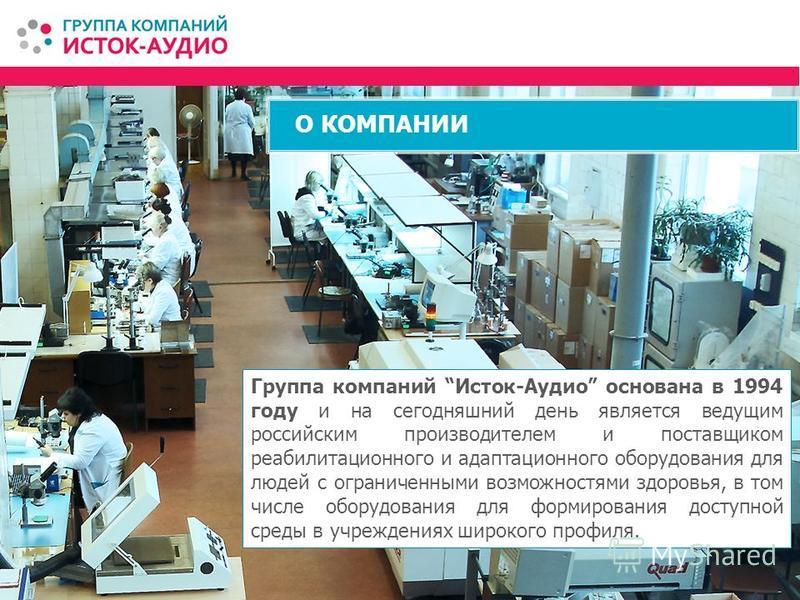 О КОМПАНИИ Группа компаний Исток-Аудио основана в 1994 году и на сегодняшний день является ведущим российским производителем и поставщиком реабилитационного и адаптационного оборудования для людей с ограниченными возможностями здоровья, в том числе о