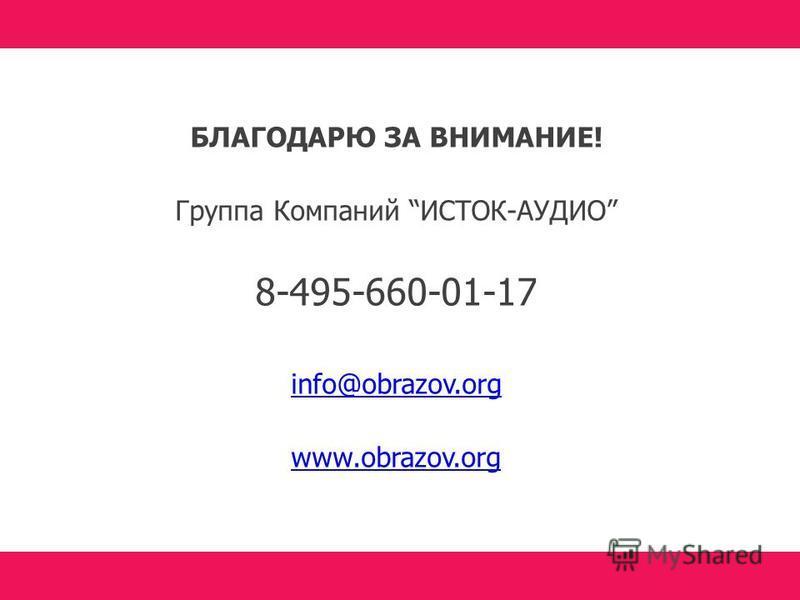 БЛАГОДАРЮ ЗА ВНИМАНИЕ! Группа Компаний ИСТОК-АУДИО 8-495-660-01-17 info@obrazov.org www.obrazov.org