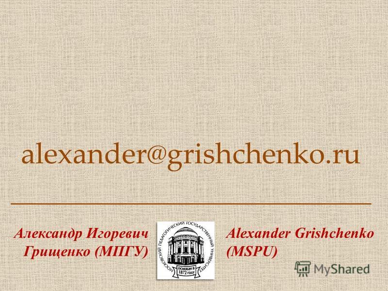 alexander@grishchenko.ru Александр Игоревич Грищенко (МПГУ) Alexander Grishchenko (MSPU)