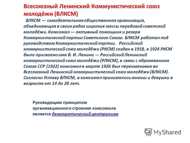 Всесоюзный Ленинский Коммунистический союз молодёжи (ВЛКСМ) ВЛКСМ самодеятельная общественная организация, объединяющая в своих рядах широкие массы передовой советской молодёжи. Комсомол активный помощник и резерв Коммунистической партии Советского С
