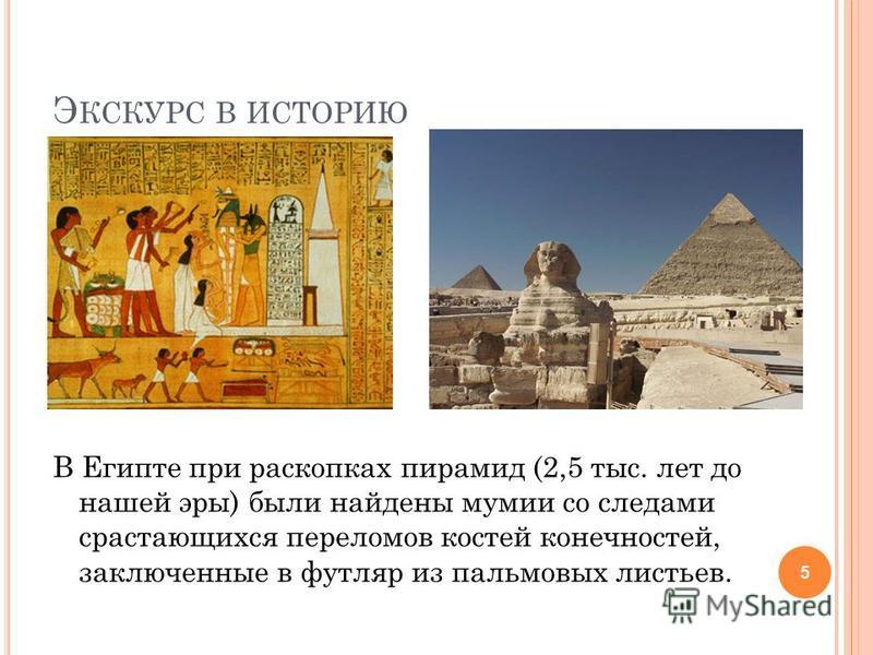 Э КСКУРС В ИСТОРИЮ В Египте при раскопках пирамид (2,5 тыс. лет до нашей эры) были найдены мумии со следами срастающихся переломов костей конечностей, заключенные в футляр из пальмовых листьев. 5