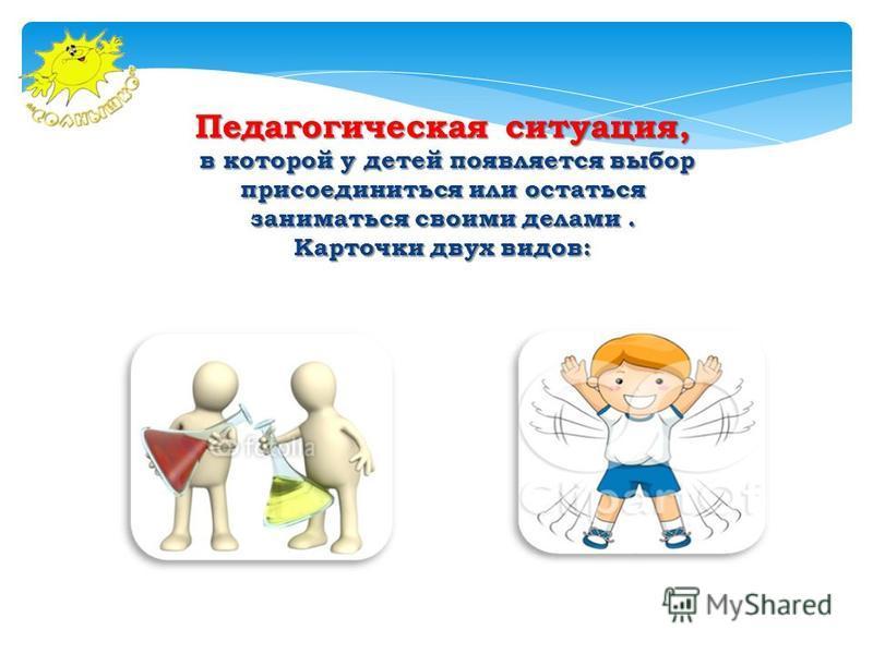 Педагогическая ситуация, в которой у детей появляется выбор присоединиться или остаться заниматься своими делами. в которой у детей появляется выбор присоединиться или остаться заниматься своими делами. Карточки двух видов: