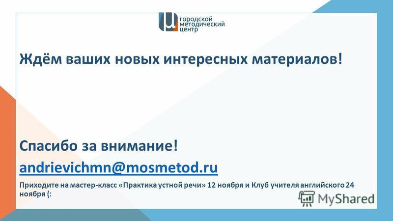 Ждём ваших новых интересных материалов! Спасибо за внимание! andrievichmn@mosmetod.ru Приходите на мастер-класс «Практика устной речи» 12 ноября и Клуб учителя английского 24 ноября (:
