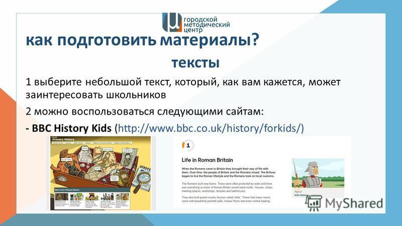 как подготовить материалы? тексты 1 выберите небольшой текст, который, как вам кажется, может заинтересовать школьников 2 можно воспользоваться следующими сайтам: - BBC History Kids (http://www.bbc.co.uk/history/forkids/)