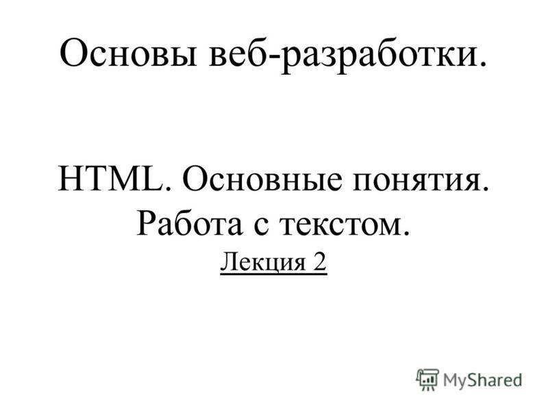 Основы веб-разработки. HTML. Основные понятия. Работа с текстом. Лекция 2