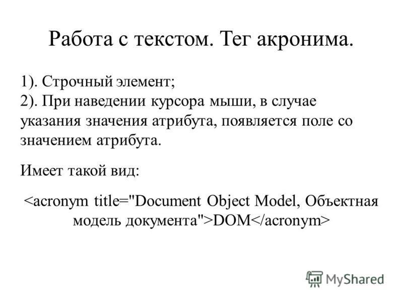 Работа с текстом. Тег акронима. 1). Строчный элемент; 2). При наведении курсора мыши, в случае указания значения атрибута, появляется поле со значением атрибута. Имеет такой вид: DOM