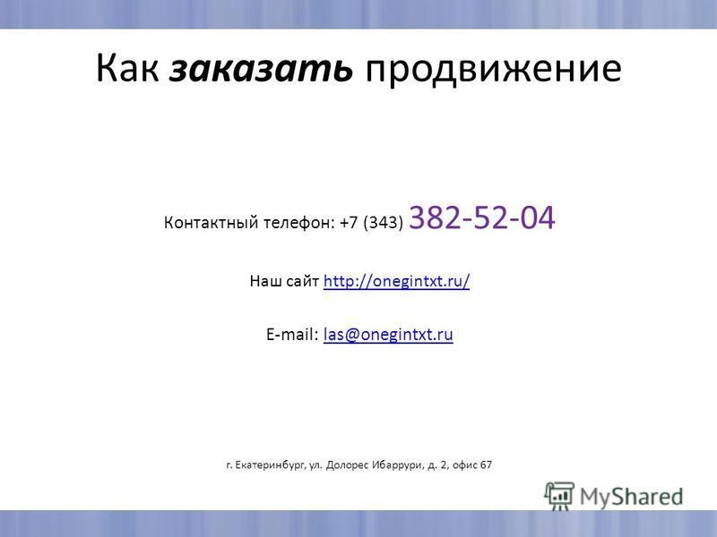 Как заказать продвижение Контактный телефон: +7 (343) 382-52-04 Наш сайт http://onegintxt.ru/http://onegintxt.ru/ E-mail: las@onegintxt.rulas@onegintxt.ru г. Екатеринбург, ул. Долорес Ибаррури, д. 2, офис 67