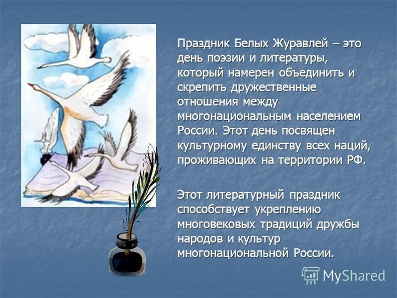 Праздник Белых Журавлей – это день поэзии и литературы, который намерен объединить и скрепить дружественные отношения между многонациональным населением России. Этот день посвящен культурному единству всех наций, проживающих на территории РФ. Этот ли