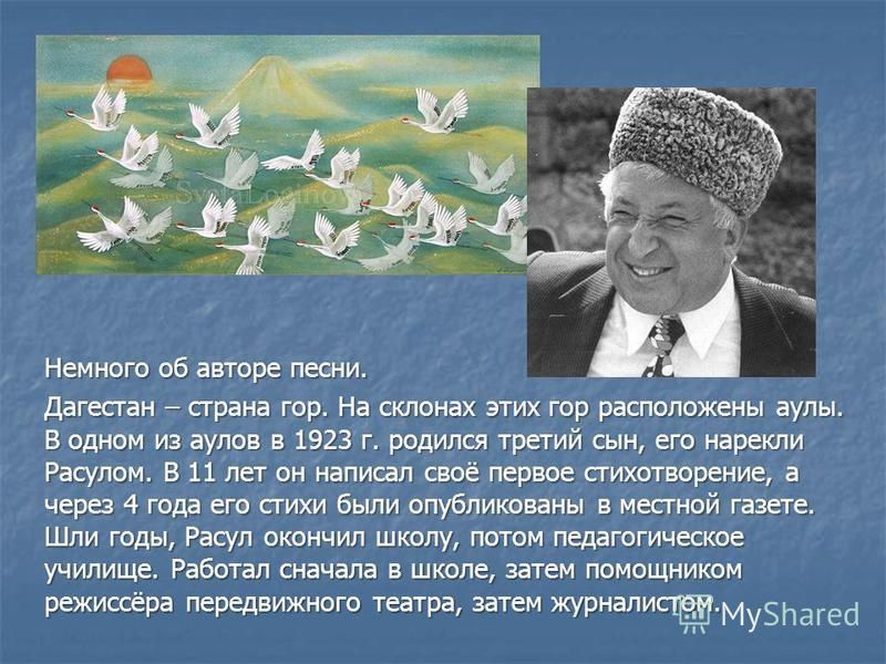 Немного об авторе песни. Дагестан – страна гор. На склонах этих гор расположены аулы. В одном из аулов в 1923 г. родился третий сын, его нарекли Расулом. В 11 лет он написал своё первое стихотворение, а через 4 года его стихи были опубликованы в мест
