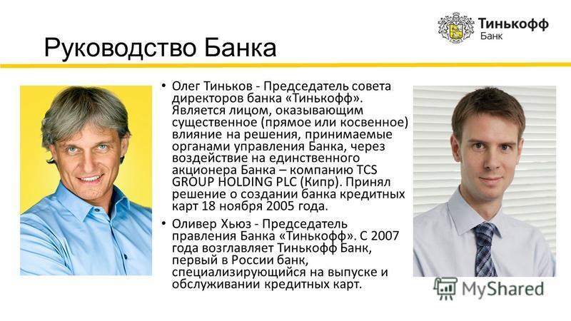 Руководство Банка Олег Тиньков - Председатель совета директоров банка «Тинькофф». Является лицом, оказывающим существенное (прямое или косвенное) влияние на решения, принимаемые органами управления Банка, через воздействие на единственного акционера