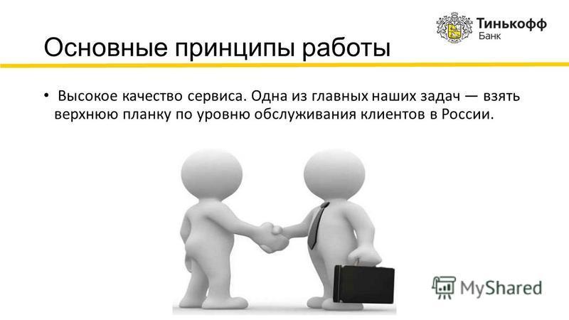 Основные принципы работы Высокое качество сервиса. Одна из главных наших задач взять верхнюю планку по уровню обслуживания клиентов в России.
