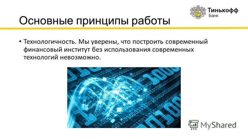 Основные принципы работы Технологичность. Мы уверены, что построить современный финансовый институт без использования современных технологий невозможно.
